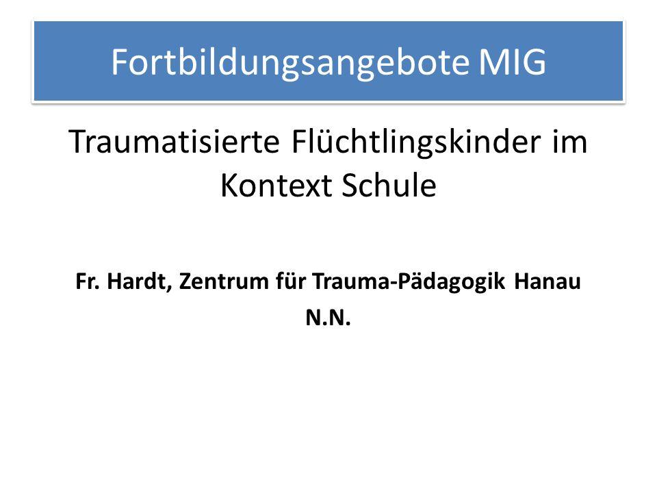 Fortbildungsangebote MIG Traumatisierte Flüchtlingskinder im Kontext Schule Fr. Hardt, Zentrum für Trauma-Pädagogik Hanau N.N.