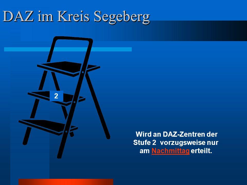 DAZ im Kreis Segeberg 2 Wird an DAZ-Zentren der Stufe 2 vorzugsweise nur am Nachmittag erteilt.