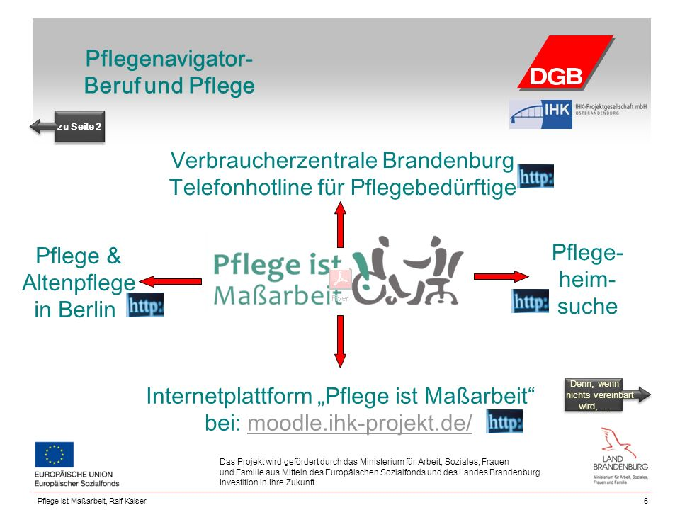 Pflegenavigator- Beruf und Pflege Pflege & Altenpflege in Berlin 6 Das Projekt wird gefördert durch das Ministerium für Arbeit, Soziales, Frauen und Familie aus Mitteln des Europäischen Sozialfonds und des Landes Brandenburg.