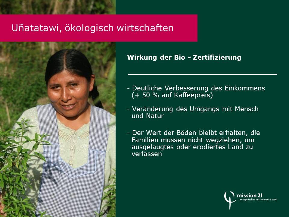 Wirkung der Bio - Zertifizierung - Deutliche Verbesserung des Einkommens (+ 50 % auf Kaffeepreis) - Veränderung des Umgangs mit Mensch und Natur - Der Wert der Böden bleibt erhalten, die Familien müssen nicht wegziehen, um ausgelaugtes oder erodiertes Land zu verlassen Uñatatawi, ökologisch wirtschaften