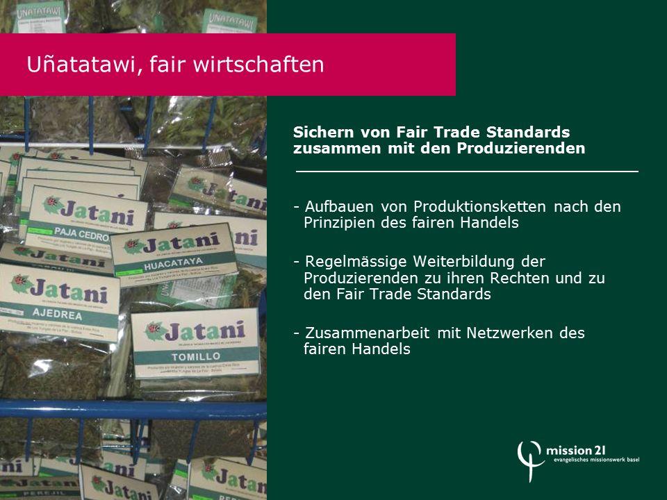 Sichern von Fair Trade Standards zusammen mit den Produzierenden - Aufbauen von Produktionsketten nach den Prinzipien des fairen Handels - Regelmässige Weiterbildung der Produzierenden zu ihren Rechten und zu den Fair Trade Standards - Zusammenarbeit mit Netzwerken des fairen Handels Uñatatawi, fair wirtschaften