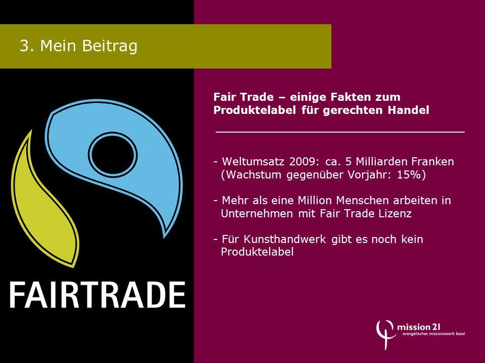 Fair Trade – einige Fakten zum Produktelabel für gerechten Handel - Weltumsatz 2009: ca. 5 Milliarden Franken (Wachstum gegenüber Vorjahr: 15%) - Mehr