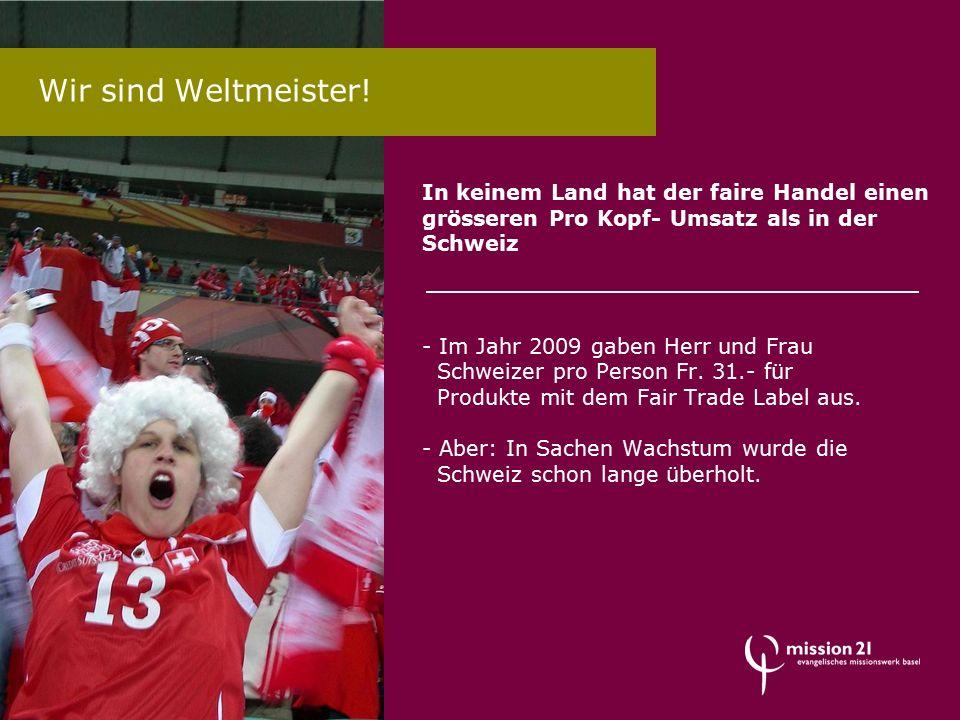 Wir sind Weltmeister! In keinem Land hat der faire Handel einen grösseren Pro Kopf- Umsatz als in der Schweiz - Im Jahr 2009 gaben Herr und Frau Schwe