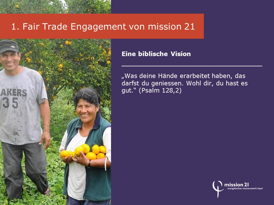 """Eine biblische Vision """"Was deine Hände erarbeitet haben, das darfst du geniessen. Wohl dir, du hast es gut."""" (Psalm 128,2) 1. Fair Trade Engagement vo"""