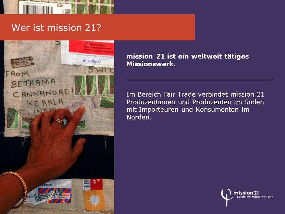 mission 21 ist ein weltweit tätiges Missionswerk. Im Bereich Fair Trade verbindet mission 21 Produzentinnen und Produzenten im Süden mit Importeuren u