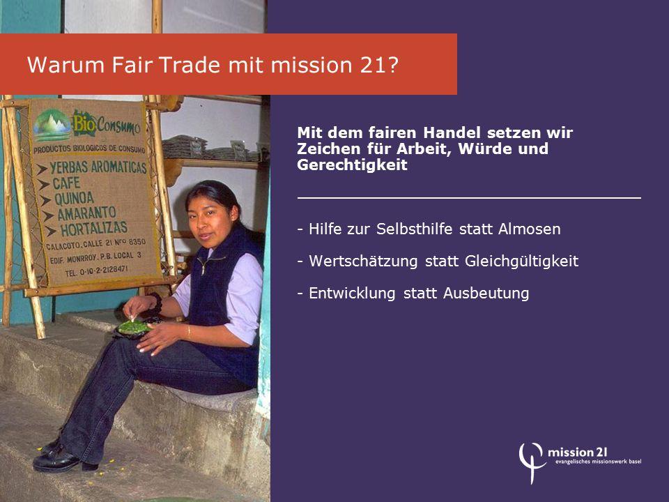 Mit dem fairen Handel setzen wir Zeichen für Arbeit, Würde und Gerechtigkeit - Hilfe zur Selbsthilfe statt Almosen - Wertschätzung statt Gleichgültigkeit - Entwicklung statt Ausbeutung Warum Fair Trade mit mission 21
