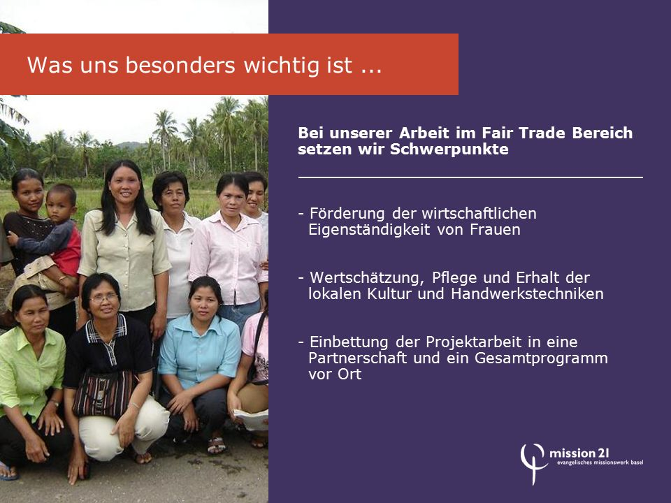 Bei unserer Arbeit im Fair Trade Bereich setzen wir Schwerpunkte - Förderung der wirtschaftlichen Eigenständigkeit von Frauen - Wertschätzung, Pflege
