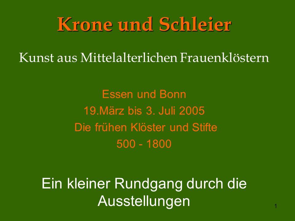 1 Krone und Schleier Kunst aus Mittelalterlichen Frauenklöstern Essen und Bonn 19.März bis 3. Juli 2005 Die frühen Klöster und Stifte 500 - 1800 Ein k