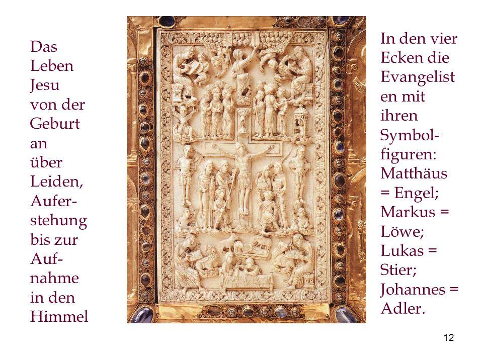 12 Das Leben Jesu von der Geburt an über Leiden, Aufer- stehung bis zur Auf- nahme in den Himmel In den vier Ecken die Evangelist en mit ihren Symbol- figuren: Matthäus = Engel; Markus = Löwe; Lukas = Stier; Johannes = Adler.
