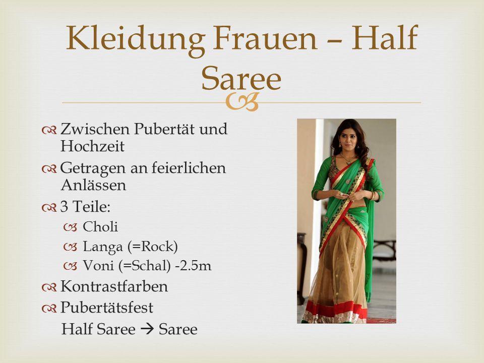  Kleidung Frauen – Half Saree  Zwischen Pubertät und Hochzeit  Getragen an feierlichen Anlässen  3 Teile:  Choli  Langa (=Rock)  Voni (=Schal) -2.5m  Kontrastfarben  Pubertätsfest Half Saree  Saree