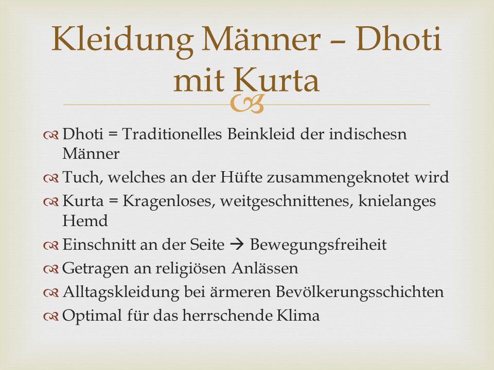   Dhoti = Traditionelles Beinkleid der indischesn Männer  Tuch, welches an der Hüfte zusammengeknotet wird  Kurta = Kragenloses, weitgeschnittenes, knielanges Hemd  Einschnitt an der Seite  Bewegungsfreiheit  Getragen an religiösen Anlässen  Alltagskleidung bei ärmeren Bevölkerungsschichten  Optimal für das herrschende Klima Kleidung Männer – Dhoti mit Kurta
