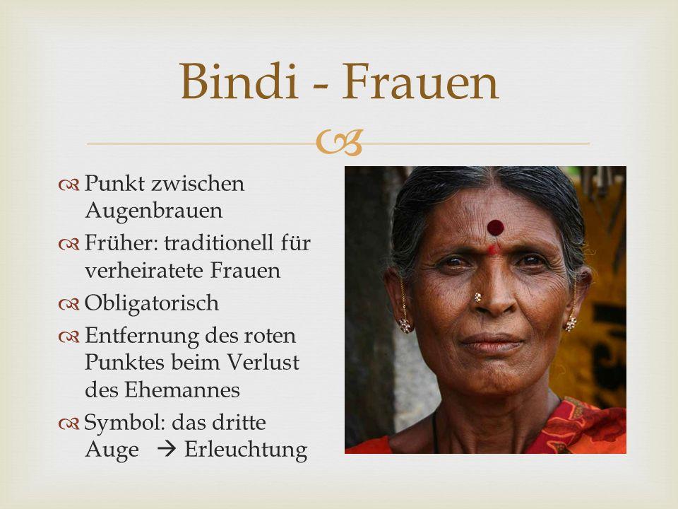  Bindi - Frauen  Punkt zwischen Augenbrauen  Früher: traditionell für verheiratete Frauen  Obligatorisch  Entfernung des roten Punktes beim Verlust des Ehemannes  Symbol: das dritte Auge  Erleuchtung