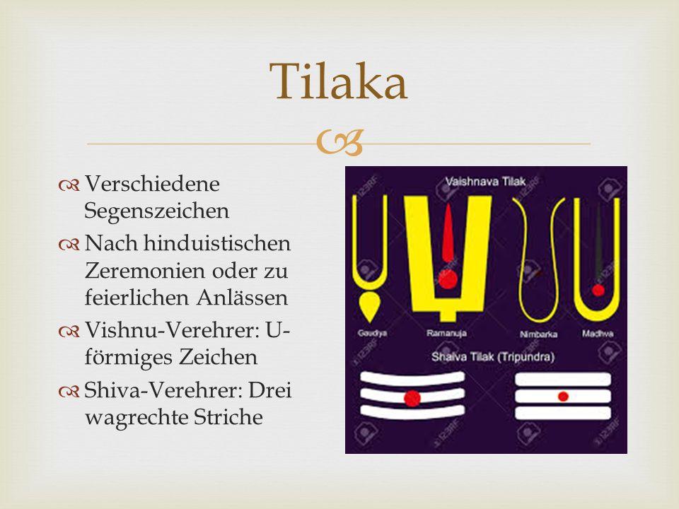  Tilaka  Verschiedene Segenszeichen  Nach hinduistischen Zeremonien oder zu feierlichen Anlässen  Vishnu-Verehrer: U- förmiges Zeichen  Shiva-Verehrer: Drei wagrechte Striche