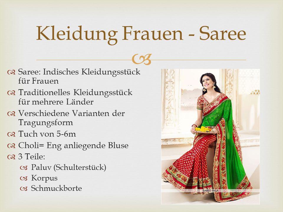  Kleidung Frauen - Saree  Saree: Indisches Kleidungsstück für Frauen  Traditionelles Kleidungsstück für mehrere Länder  Verschiedene Varianten der Tragungsform  Tuch von 5-6m  Choli= Eng anliegende Bluse  3 Teile:  Paluv (Schulterstück)  Korpus  Schmuckborte