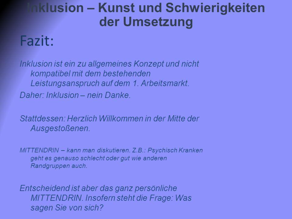 Inklusion – Kunst und Schwierigkeiten der Umsetzung Fazit: Inklusion ist ein zu allgemeines Konzept und nicht kompatibel mit dem bestehenden Leistungsanspruch auf dem 1.