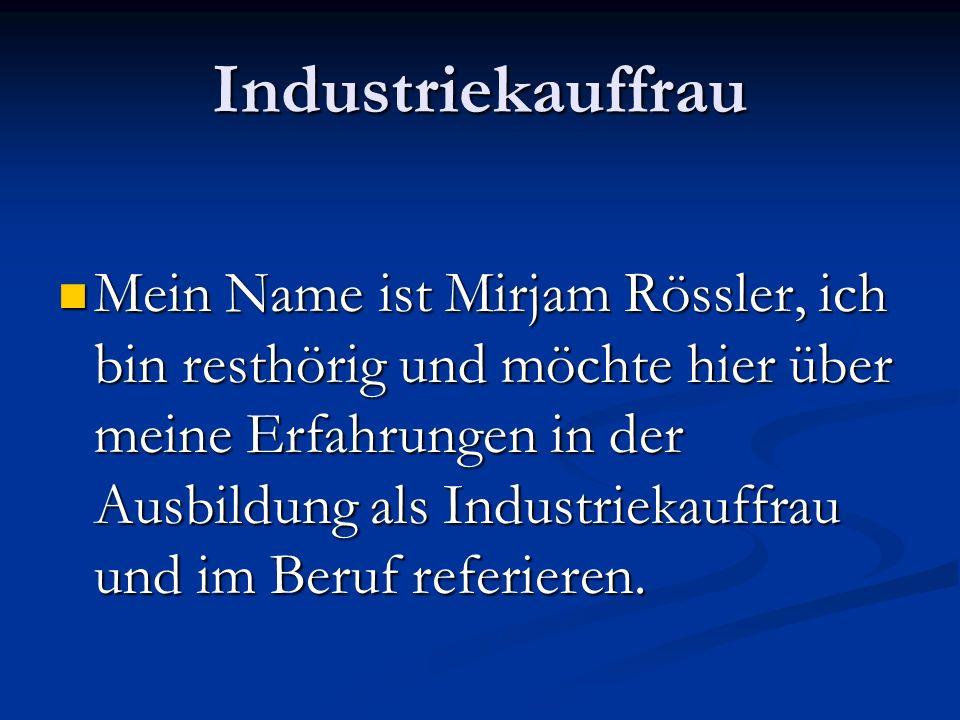 Industriekauffrau Mein Name ist Mirjam Rössler, ich bin resthörig und möchte hier über meine Erfahrungen in der Ausbildung als Industriekauffrau und im Beruf referieren.