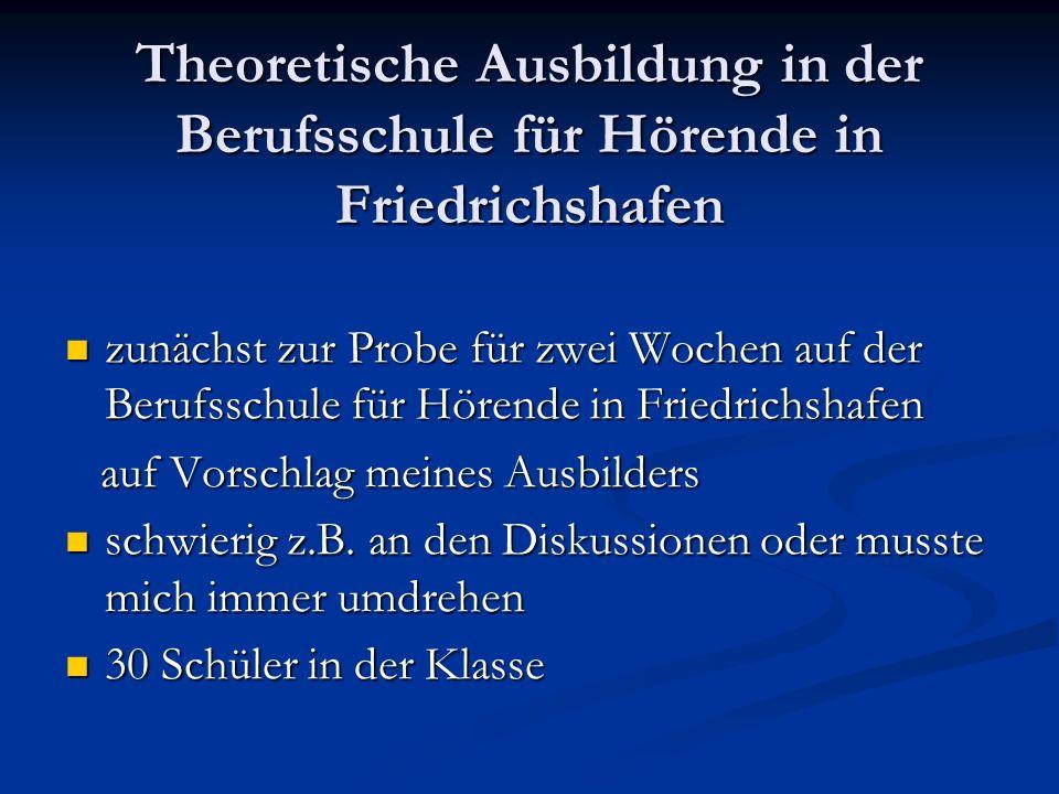 Theoretische Ausbildung in der Berufsschule für Hörende in Friedrichshafen zunächst zur Probe für zwei Wochen auf der Berufsschule für Hörende in Friedrichshafen zunächst zur Probe für zwei Wochen auf der Berufsschule für Hörende in Friedrichshafen auf Vorschlag meines Ausbilders auf Vorschlag meines Ausbilders schwierig z.B.