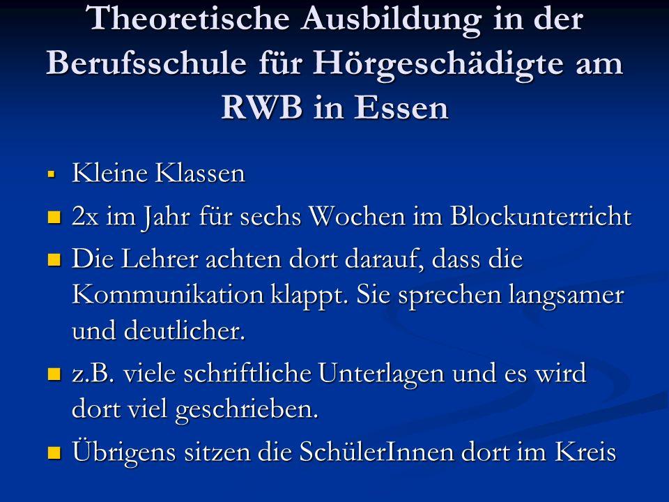 Theoretische Ausbildung in der Berufsschule für Hörgeschädigte am RWB in Essen  Kleine Klassen 2x im Jahr für sechs Wochen im Blockunterricht 2x im J