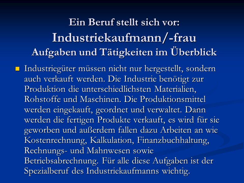 Ein Beruf stellt sich vor: Industriekaufmann/-frau Aufgaben und Tätigkeiten im Überblick Industriegüter müssen nicht nur hergestellt, sondern auch verkauft werden.