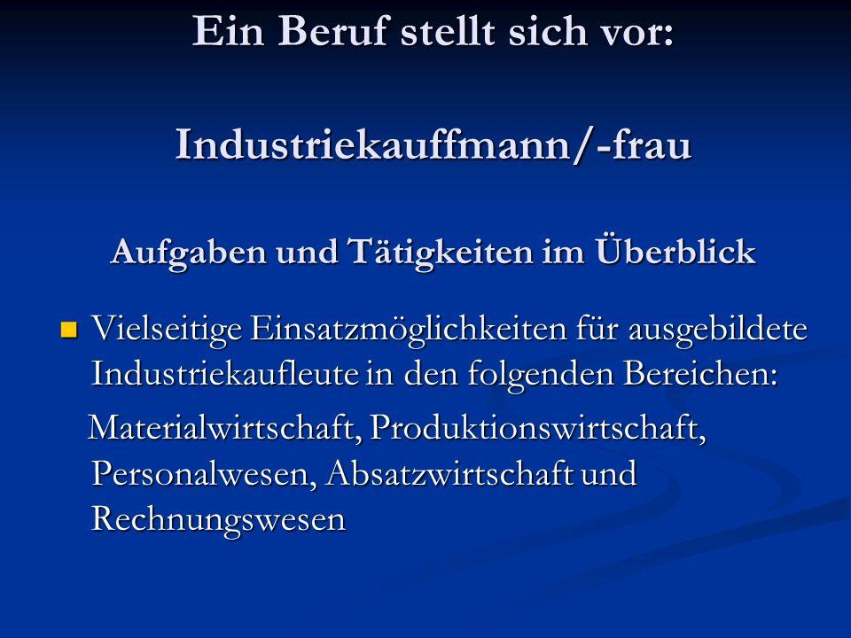 Ein Beruf stellt sich vor: Industriekauffmann/-frau Aufgaben und Tätigkeiten im Überblick Vielseitige Einsatzmöglichkeiten für ausgebildete Industriek