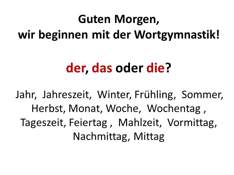 Guten Morgen, wir beginnen mit der Wortgymnastik! der, das oder die? Jahr, Jahreszeit, Winter, Frühling, Sommer, Herbst, Monat, Woche, Wochentag, Tage