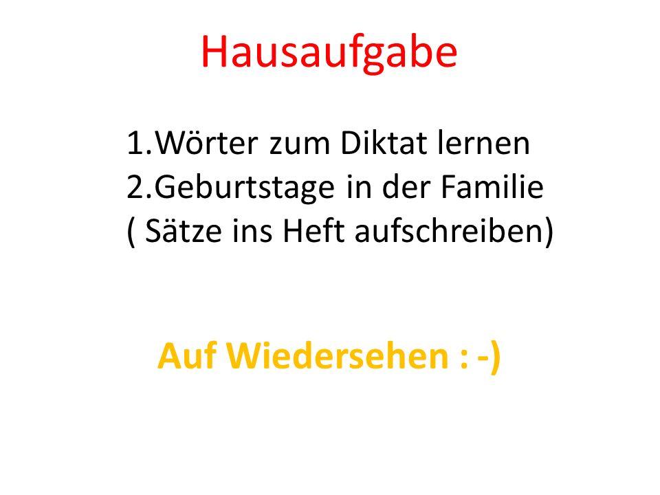 Hausaufgabe 1.Wörter zum Diktat lernen 2.Geburtstage in der Familie ( Sätze ins Heft aufschreiben) Auf Wiedersehen : -)