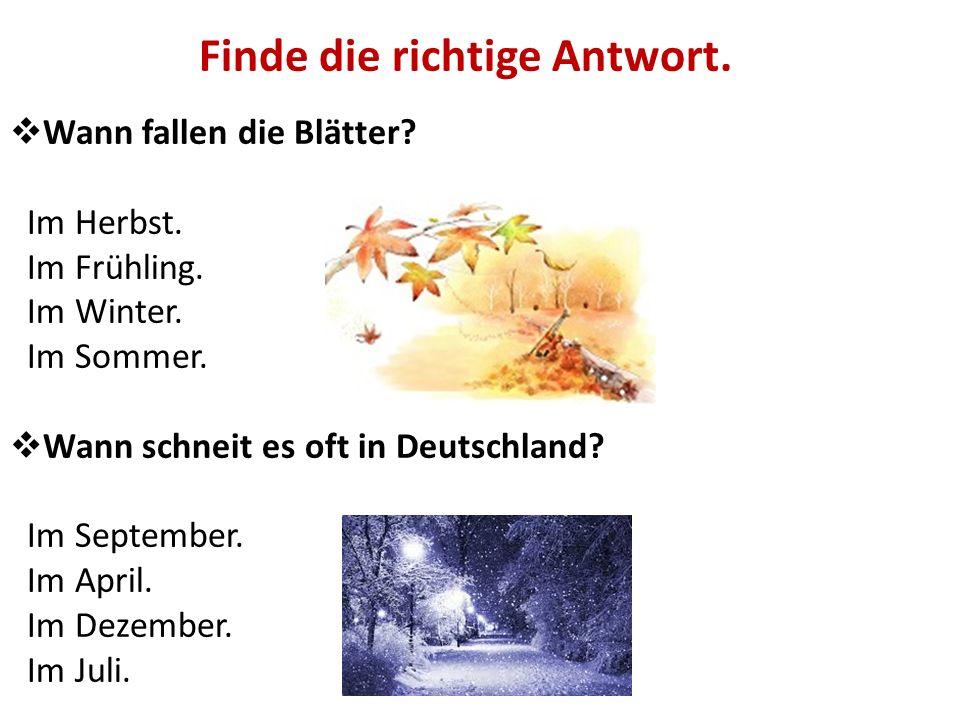 Finde die richtige Antwort.  Wann fallen die Blätter? Im Herbst. Im Frühling. Im Winter. Im Sommer.  Wann schneit es oft in Deutschland? Im Septembe