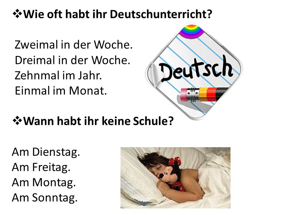  Wie oft habt ihr Deutschunterricht? Zweimal in der Woche. Dreimal in der Woche. Zehnmal im Jahr. Einmal im Monat.  Wann habt ihr keine Schule? Am D