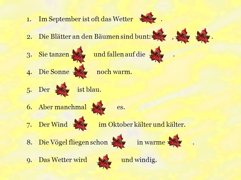 1.Im September ist oft das Wetter. 2.Die Blätter an den Bäumen sind bunt:,,.