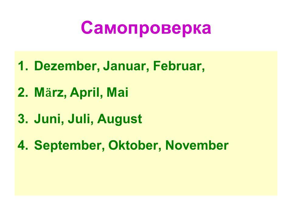 Самопроверка 1.Dezember, Januar, Februar, 2.M ӓ rz, April, Mai 3.Juni, Juli, August 4.September, Oktober, November