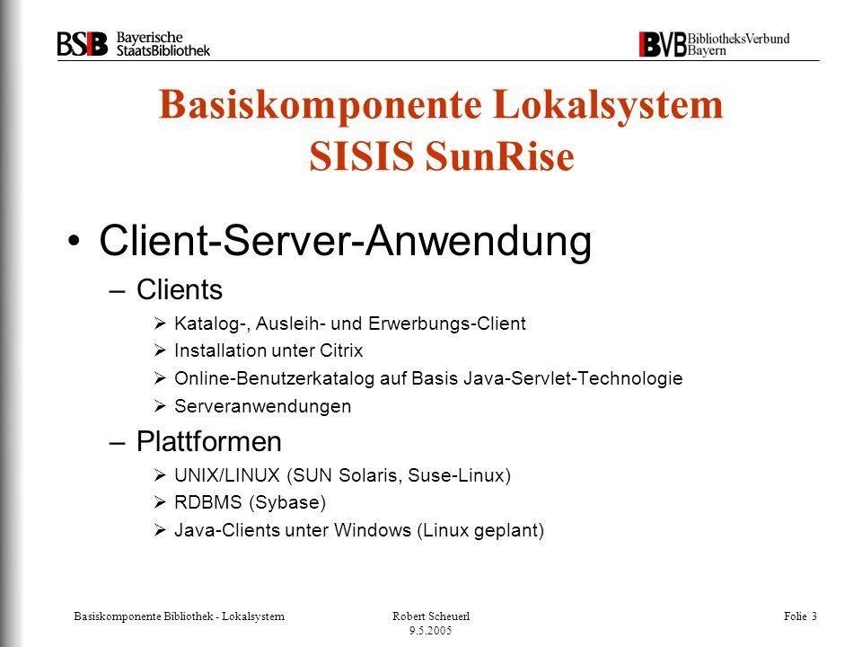 Basiskomponente Bibliothek - LokalsystemRobert Scheuerl 9.5.2005 Folie 3 Basiskomponente Lokalsystem SISIS SunRise Client-Server-Anwendung –Clients  Katalog-, Ausleih- und Erwerbungs-Client  Installation unter Citrix  Online-Benutzerkatalog auf Basis Java-Servlet-Technologie  Serveranwendungen –Plattformen  UNIX/LINUX (SUN Solaris, Suse-Linux)  RDBMS (Sybase)  Java-Clients unter Windows (Linux geplant)