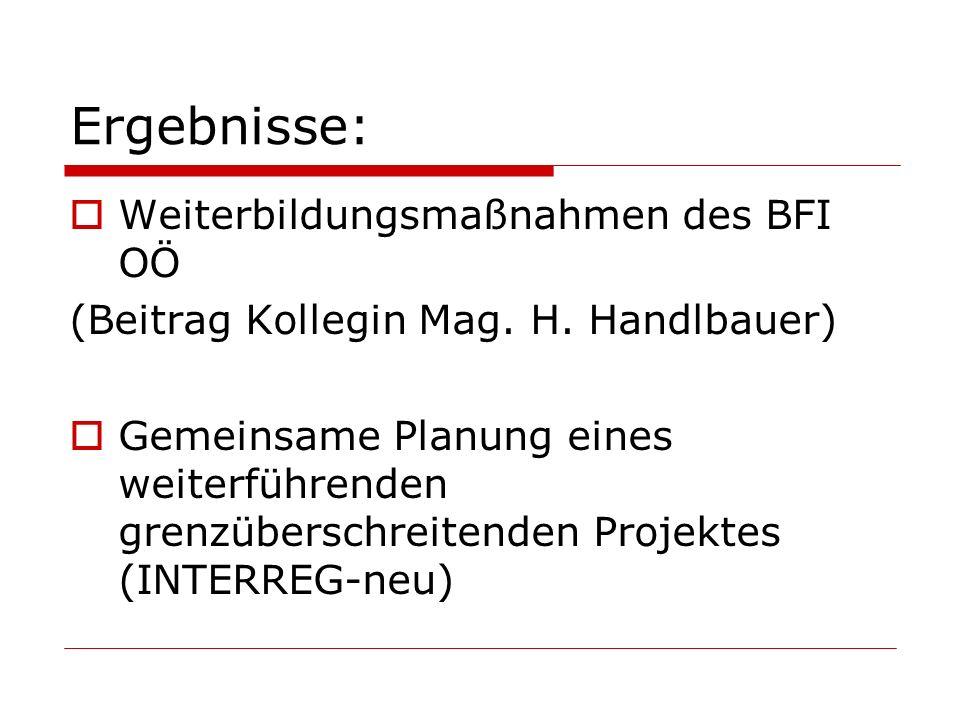 Ergebnisse:  Weiterbildungsmaßnahmen des BFI OÖ (Beitrag Kollegin Mag. H. Handlbauer)  Gemeinsame Planung eines weiterführenden grenzüberschreitende