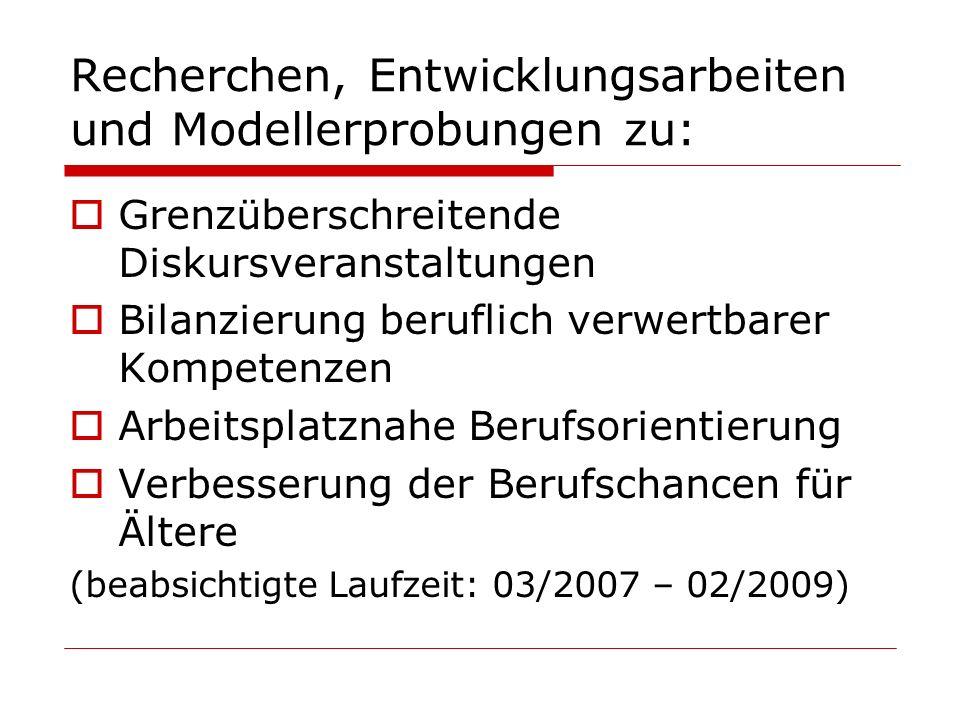 Recherchen, Entwicklungsarbeiten und Modellerprobungen zu:  Grenzüberschreitende Diskursveranstaltungen  Bilanzierung beruflich verwertbarer Kompetenzen  Arbeitsplatznahe Berufsorientierung  Verbesserung der Berufschancen für Ältere (beabsichtigte Laufzeit: 03/2007 – 02/2009)
