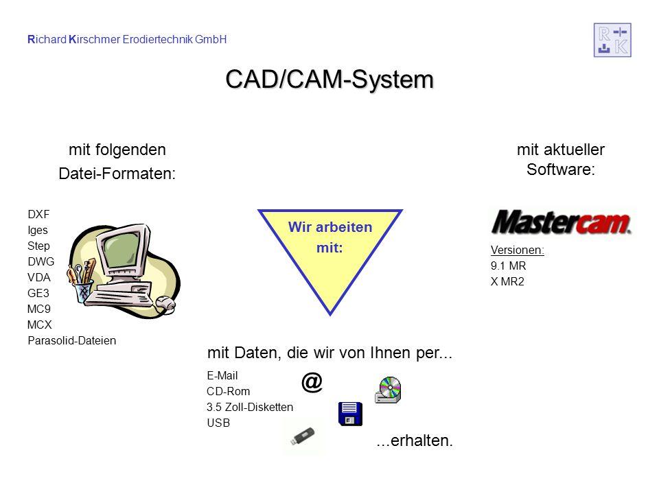 Richard Kirschmer Erodiertechnik GmbH CAD/CAM-System E-Mail CD-Rom 3.5 Zoll-Disketten USB Versionen: 9.1 MR X MR2 mit folgenden Datei-Formaten: DXF Iges Step DWG VDA GE3 MC9 MCX Parasolid-Dateien mit aktueller Software: mit Daten, die wir von Ihnen per......erhalten.