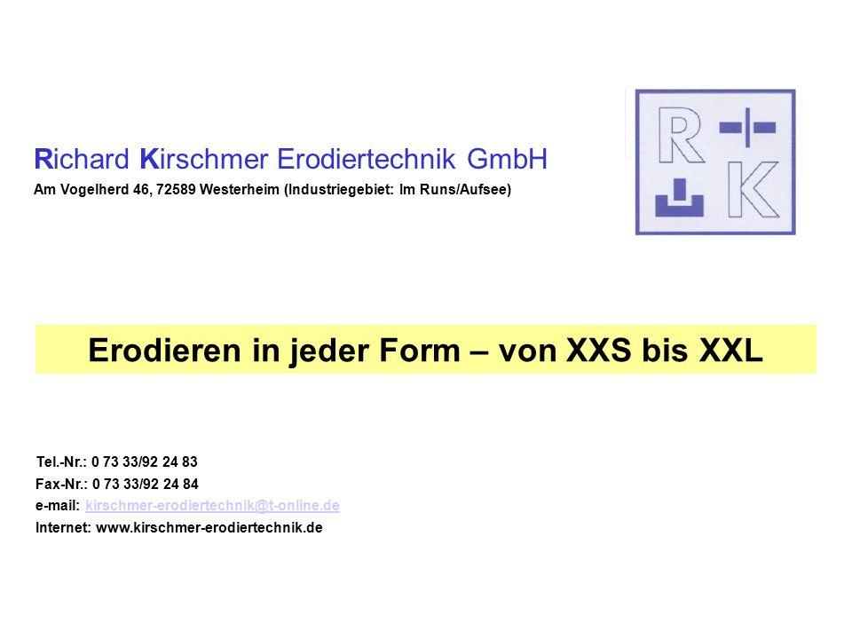 Richard Kirschmer Erodiertechnik GmbH Am Vogelherd 46, 72589 Westerheim (Industriegebiet: Im Runs/Aufsee) Tel.-Nr.: 0 73 33/92 24 83 Fax-Nr.: 0 73 33/92 24 84 e-mail: kirschmer-erodiertechnik@t-online.dekirschmer-erodiertechnik@t-online.de Internet: www.kirschmer-erodiertechnik.de Erodieren in jeder Form – von XXS bis XXL