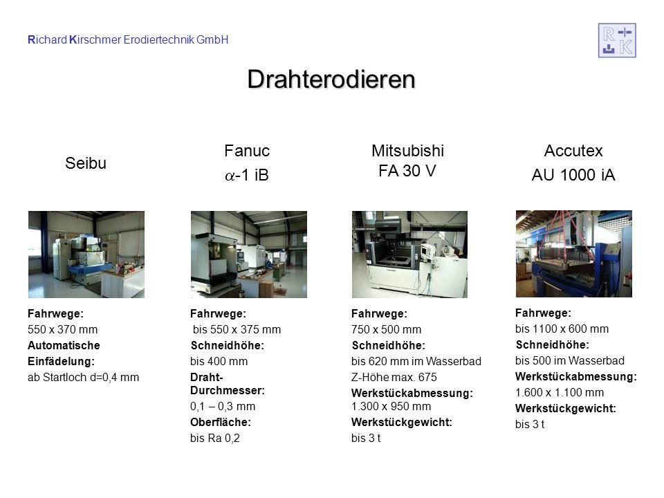Richard Kirschmer Erodiertechnik GmbH Drahterodieren Fahrwege: bis 1100 x 600 mm Schneidhöhe: bis 500 im Wasserbad Werkstückabmessung: 1.600 x 1.100 mm Werkstückgewicht: bis 3 t Fahrwege: bis 550 x 375 mm Schneidhöhe: bis 400 mm Draht- Durchmesser: 0,1 – 0,3 mm Oberfläche: bis Ra 0,2 Fahrwege: 550 x 370 mm Automatische Einfädelung: ab Startloch d=0,4 mm Fahrwege: 750 x 500 mm Schneidhöhe: bis 620 mm im Wasserbad Z-Höhe max.