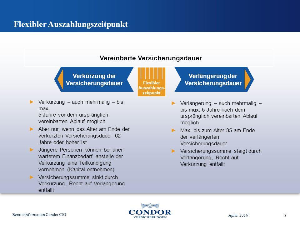 Flexibler Auszahlungszeitpunkt Aprili 2016 Beraterinformation Condor C03 8 Vereinbarte Versicherungsdauer Flexibler Auszahlungs- zeitpunkt ►Verkürzung – auch mehrmalig – bis max.