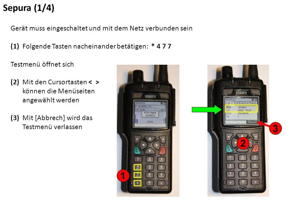 Sepura (1/4) Gerät muss eingeschaltet und mit dem Netz verbunden sein (1) Folgende Tasten nacheinander betätigen: * 4 7 7 Testmenü öffnet sich (2) Mit den Cursortasten können die Menüseiten angewählt werden (3) Mit [Abbrech] wird das Testmenü verlassen 1 2 3