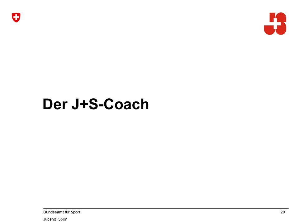 20 Bundesamt für Sport Jugend+Sport Der J+S-Coach