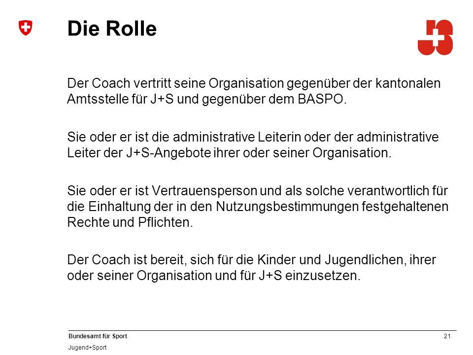 21 Bundesamt für Sport Jugend+Sport Die Rolle Der Coach vertritt seine Organisation gegenüber der kantonalen Amtsstelle für J+S und gegenüber dem BASPO.