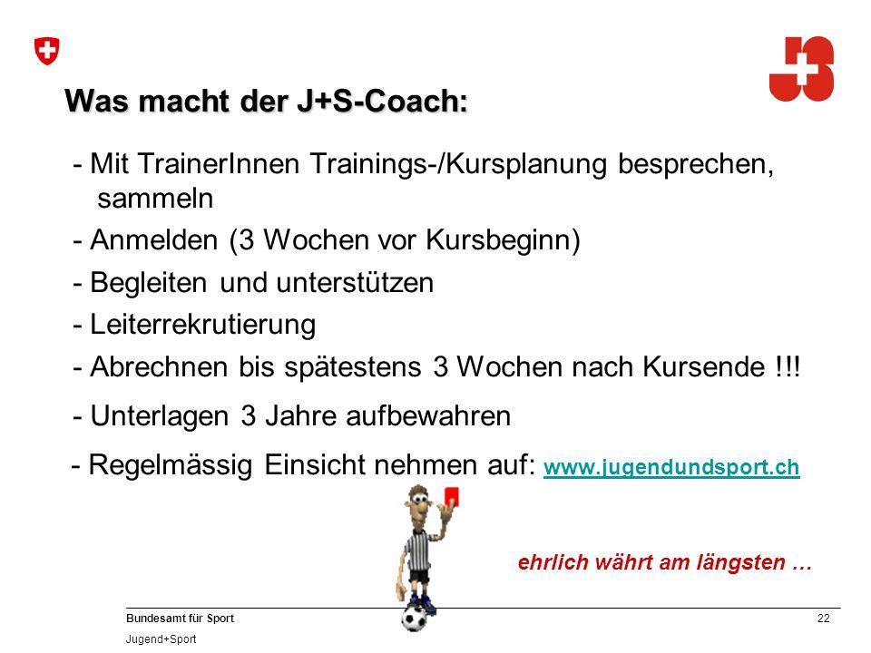 22 Bundesamt für Sport Jugend+Sport Was macht der J+S-Coach: - Mit TrainerInnen Trainings-/Kursplanung besprechen, sammeln - Anmelden (3 Wochen vor Kursbeginn) - Begleiten und unterstützen - Leiterrekrutierung - Abrechnen bis spätestens 3 Wochen nach Kursende !!.