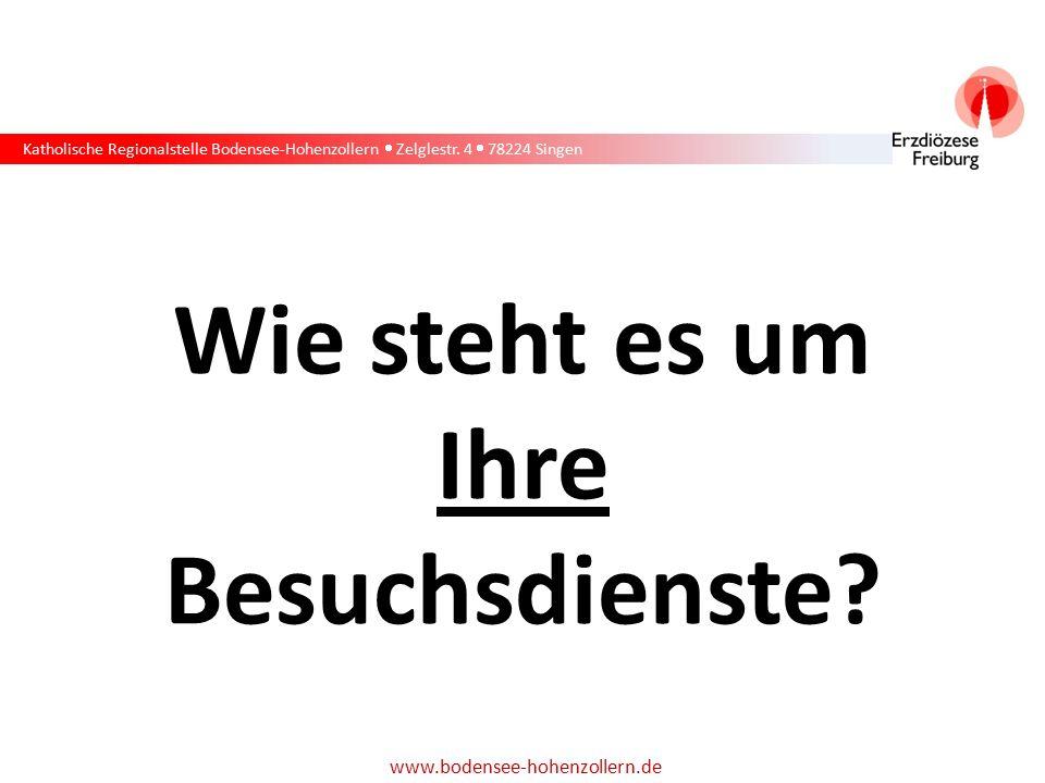 Katholische Regionalstelle Bodensee-Hohenzollern  Zelglestr. 4  78224 Singen www.bodensee-hohenzollern.de Wie steht es um Ihre Besuchsdienste?