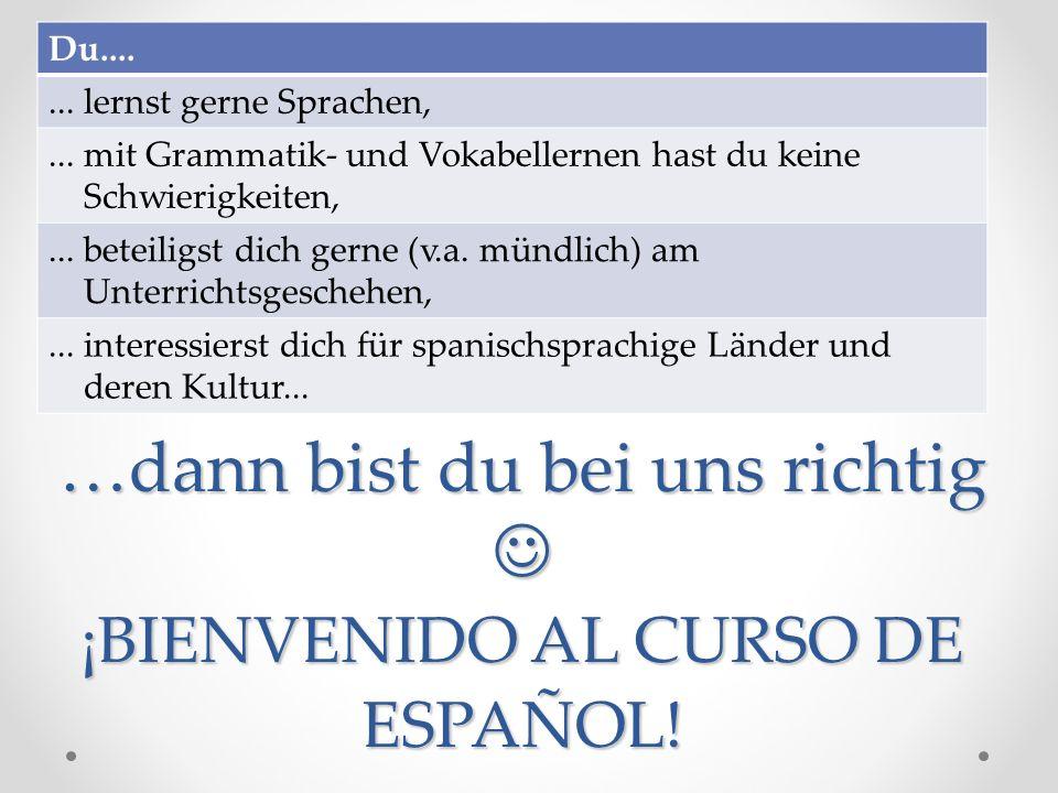 …dann bist du bei uns richtig ¡BIENVENIDO AL CURSO DE ESPAÑOL! Du....... lernst gerne Sprachen,... mit Grammatik- und Vokabellernen hast du keine Schw