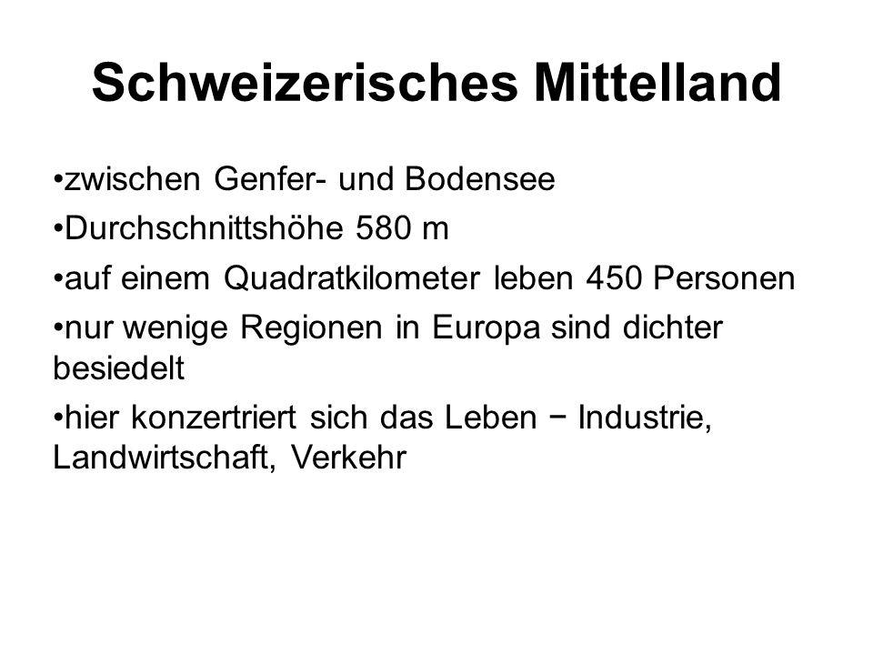Schweizerisches Mittelland zwischen Genfer- und Bodensee Durchschnittshöhe 580 m auf einem Quadratkilometer leben 450 Personen nur wenige Regionen in