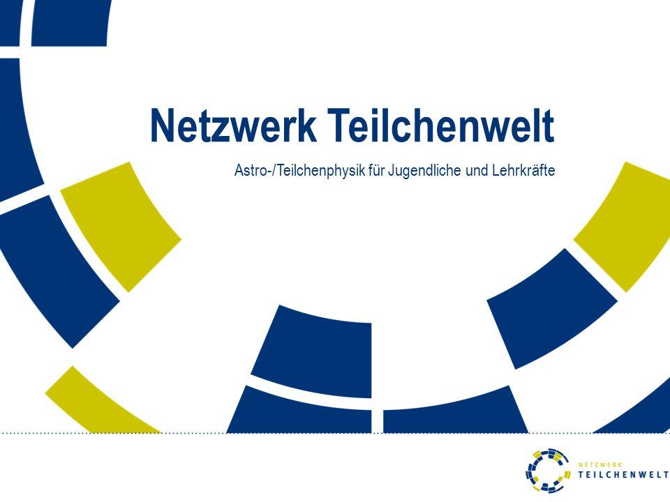 Netzwerk Teilchenwelt Astro-/Teilchenphysik für Jugendliche und Lehrkräfte