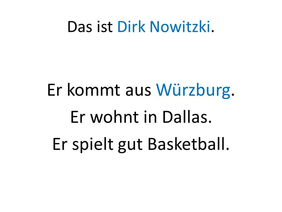 Das ist Dirk Nowitzki. Er kommt aus Würzburg. Er wohnt in Dallas. Er spielt gut Basketball.
