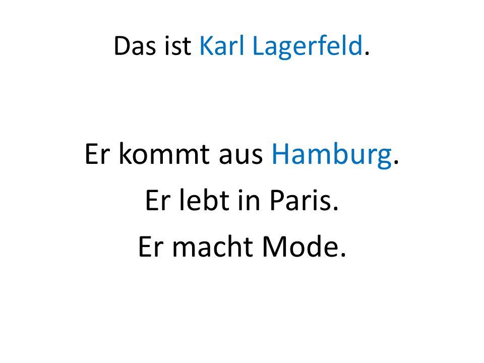 Das ist Karl Lagerfeld. Er kommt aus Hamburg. Er lebt in Paris. Er macht Mode.