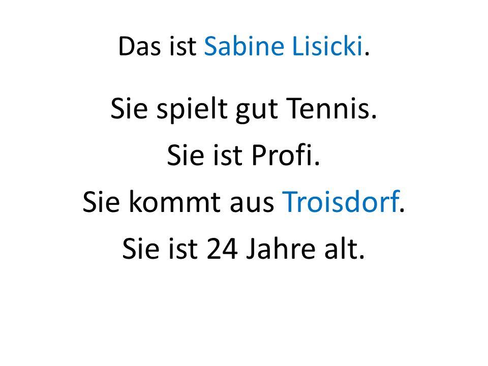 Das ist Sabine Lisicki. Sie spielt gut Tennis. Sie ist Profi. Sie kommt aus Troisdorf. Sie ist 24 Jahre alt.
