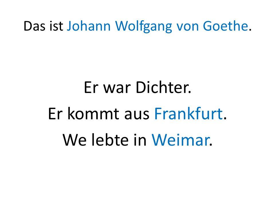 Das ist Johann Wolfgang von Goethe. Er war Dichter. Er kommt aus Frankfurt. We lebte in Weimar.