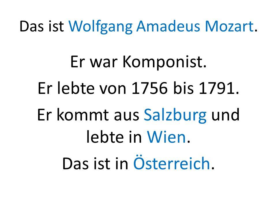 Das ist Wolfgang Amadeus Mozart. Er war Komponist. Er lebte von 1756 bis 1791. Er kommt aus Salzburg und lebte in Wien. Das ist in Österreich.